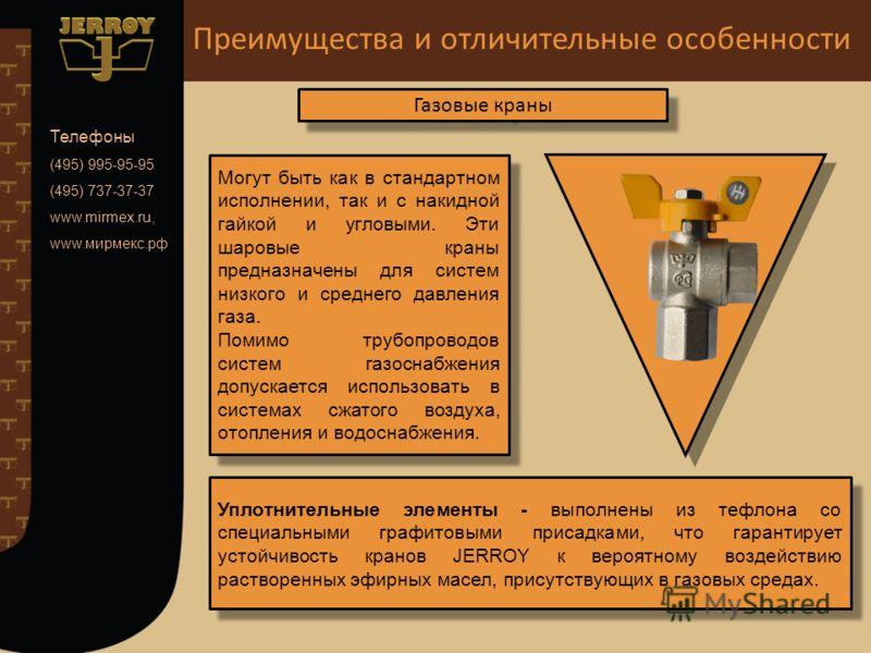 Преимущества и отличительные особенности Телефоны (495) 995-95-95 (495) 737-37-37 www.mirmex.ru, www.мирмекс.рф Газовые краны Могут быть как в стандартном исполнении, так и с накидной гайкой и угловыми. Эти шаровые краны предназначены для систем низк