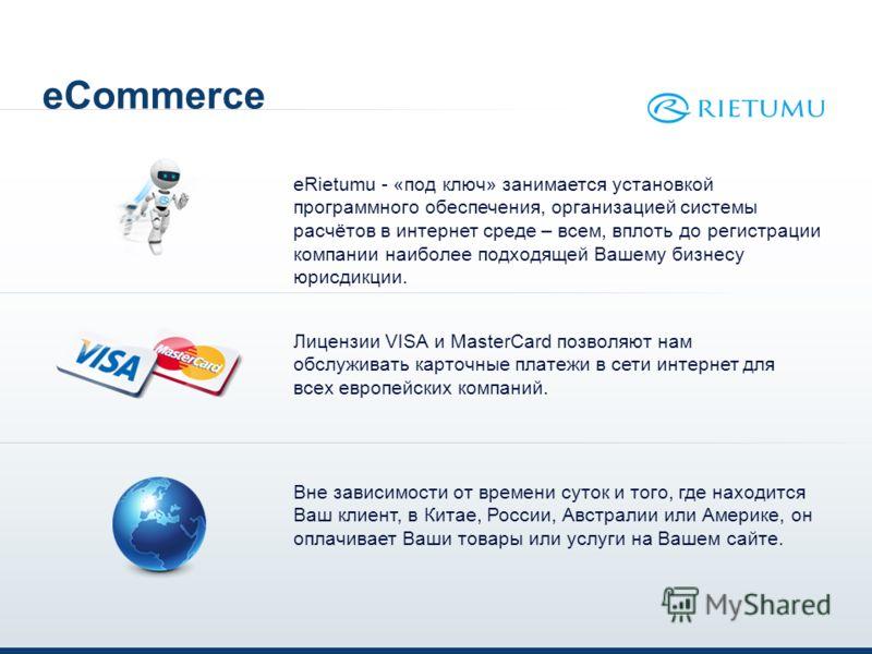 eCommerce eRietumu - «под ключ» занимается установкой программного обеспечения, организацией системы расчётов в интернет среде – всем, вплоть до регистрации компании наиболее подходящей Вашему бизнесу юрисдикции. Лицензии VISA и MasterCard позволяют