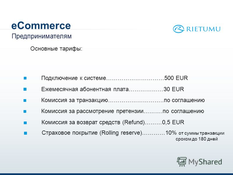 eCommerce Предпринимателям Основные тарифы: Подключение к системе…………………………500 EUR Ежемесячная абонентная плата………………30 EUR Комиссия за транзакцию………………………..по соглашению Комиссия за рассмотрение претензии……….по соглашению Комиссия за возврат средств