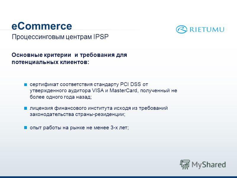 eCommerce сертификат соответствия стандарту PCI DSS от утвержденного аудитора VISA и MasterCard, полученный не более одного года назад; Процессинговым центрам IPSP Основные критерии и требования для потенциальных клиентов: лицензия финансового инстит