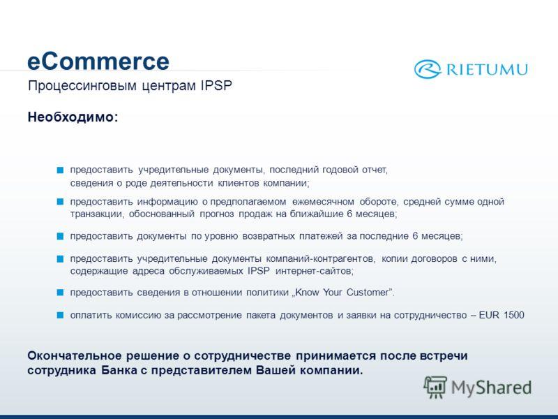 eCommerce предоставить учредительные документы, последний годовой отчет, сведения о роде деятельности клиентов компании; Процессинговым центрам IPSP Необходимо: предоставить информацию о предполагаемом ежемесячном обороте, средней сумме одной транзак