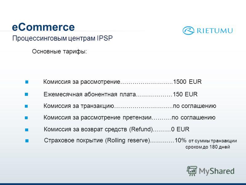 eCommerce Процессинговым центрам IPSP Комиссия за рассмотрение……………………..1500 EUR Основные тарифы: Ежемесячная абонентная плата………………150 EUR Комиссия за транзакцию………………………..по соглашению Комиссия за рассмотрение претензии……….по соглашению Комиссия за