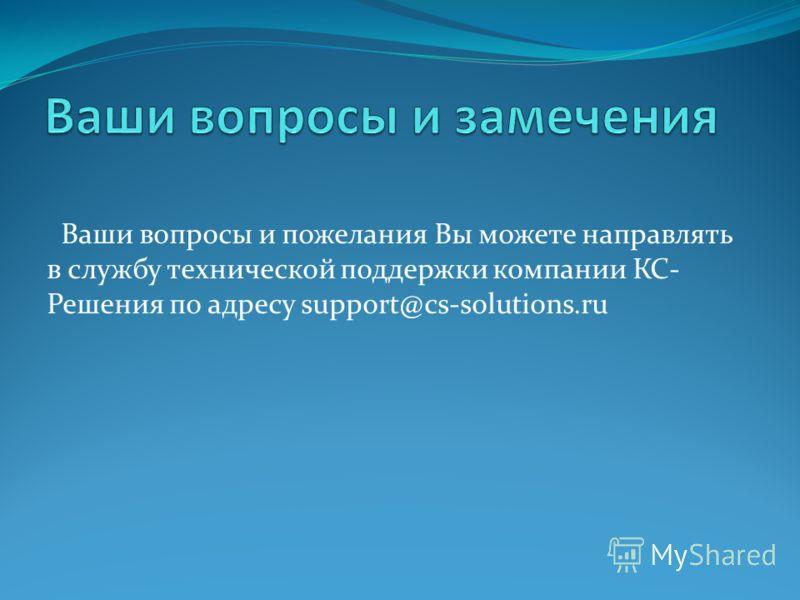 Ваши вопросы и пожелания Вы можете направлять в службу технической поддержки компании КС- Решения по адресу support@cs-solutions.ru