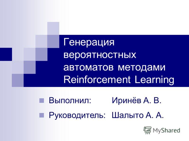 Генерация вероятностных автоматов методами Reinforcement Learning Выполнил: Иринёв А. В. Руководитель: Шалыто А. А.
