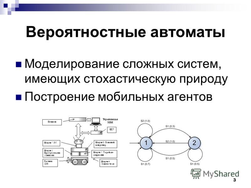 3 Вероятностные автоматы Моделирование сложных систем, имеющих стохастическую природу Построение мобильных агентов