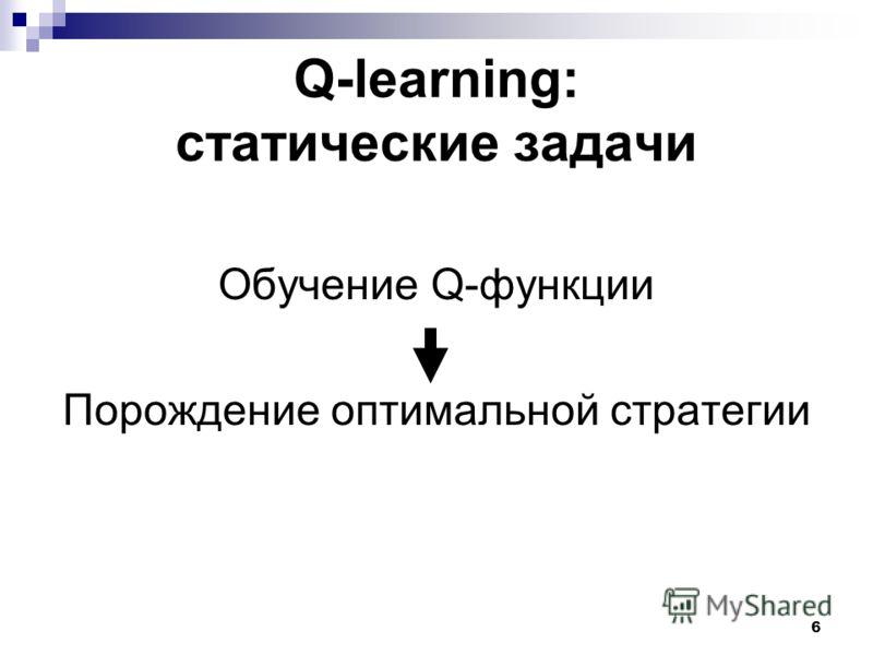 6 Q-learning: статические задачи Обучение Q-функции Порождение оптимальной стратегии