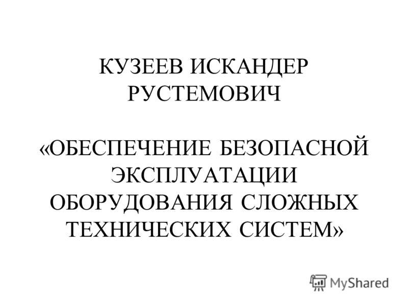 КУЗЕЕВ ИСКАНДЕР РУСТЕМОВИЧ «ОБЕСПЕЧЕНИЕ БЕЗОПАСНОЙ ЭКСПЛУАТАЦИИ ОБОРУДОВАНИЯ СЛОЖНЫХ ТЕХНИЧЕСКИХ СИСТЕМ»