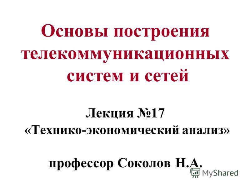 Основы построения телекоммуникационных систем и сетей Лекция 17 «Технико-экономический анализ» профессор Соколов Н.А.
