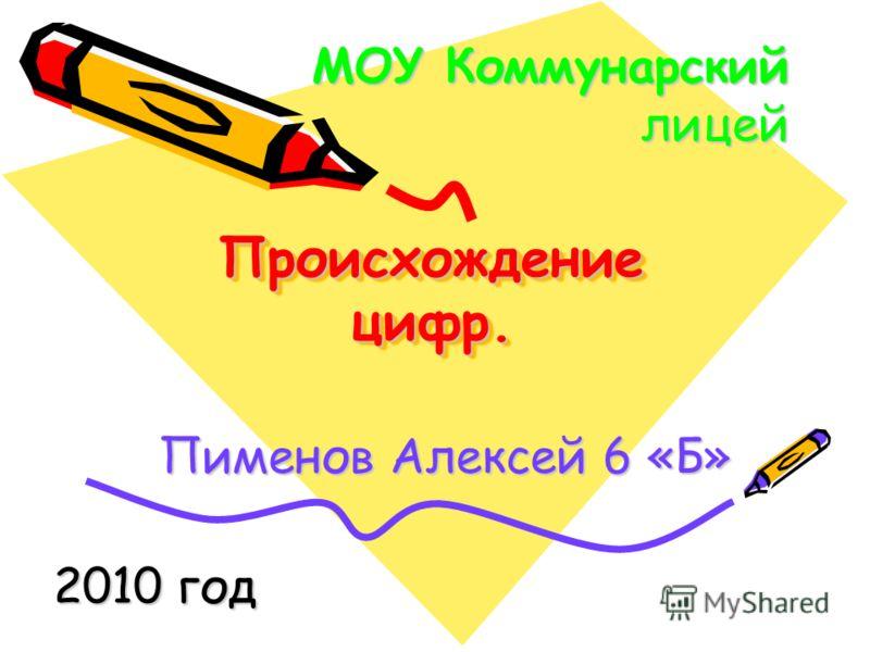 Происхождение цифр. Пименов Алексей 6 «Б» МОУ Коммунарский лицей 2010 год