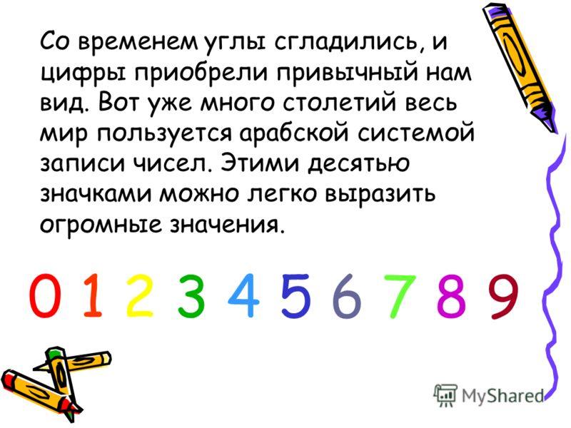 0 1 2 3 4 5 6 7 8 90 1 2 3 4 5 6 7 8 9 Со временем углы сгладились, и цифры приобрели привычный нам вид. Вот уже много столетий весь мир пользуется арабской системой записи чисел. Этими десятью значками можно легко выразить огромные значения.