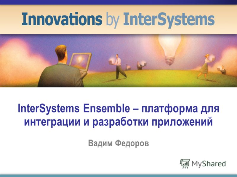InterSystems Ensemble – платформа для интеграции и разработки приложений Вадим Федоров