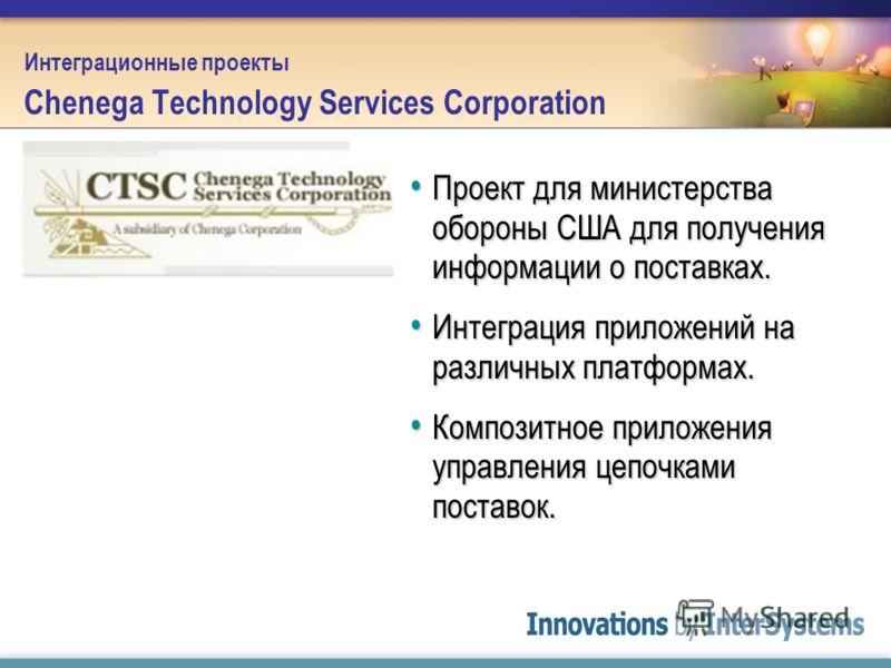Интеграционные проекты Chenega Technology Services Corporation Проект для министерства обороны США для получения информации о поставках. Проект для министерства обороны США для получения информации о поставках. Интеграция приложений на различных плат