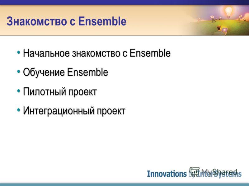 Знакомство с Ensemble Начальное знакомство с Ensemble Начальное знакомство с Ensemble Обучение Ensemble Обучение Ensemble Пилотный проект Пилотный проект Интеграционный проект Интеграционный проект