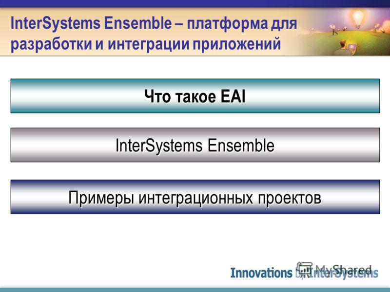 InterSystems Ensemble – платформа для разработки и интеграции приложений Что такое EAI InterSystems Ensemble Примеры интеграционных проектов