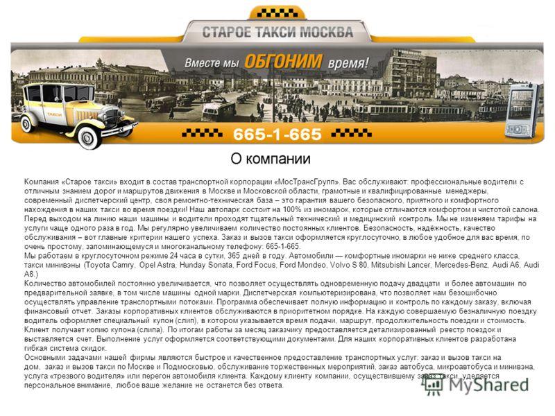 Компания «Старое такси» входит в состав транспортной корпорации «МосТрансГрупп». Вас обслуживают: профессиональные водители с отличным знанием дорог и маршрутов движения в Москве и Московской области, грамотные и квалифицированные менеджеры, современ