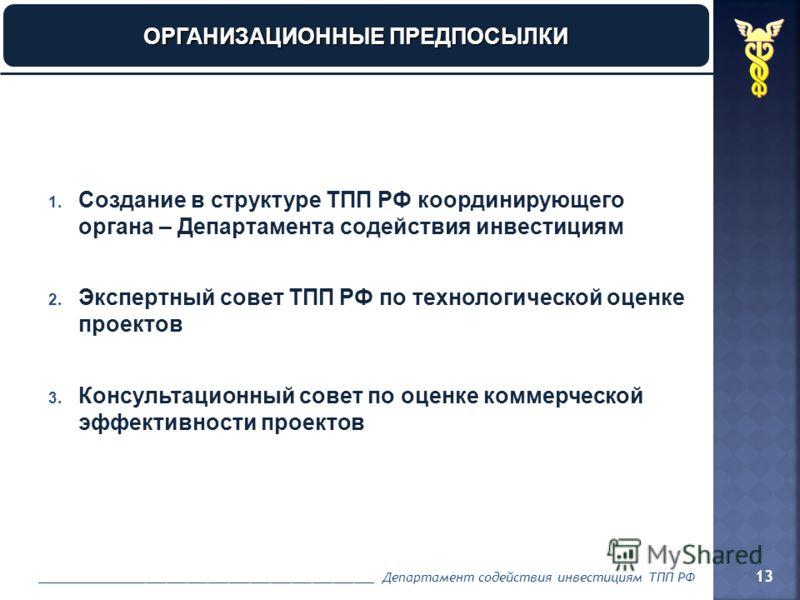1. Создание в структуре ТПП РФ координирующего органа – Департамента содействия инвестициям 2. Экспертный совет ТПП РФ по технологической оценке проектов 3. Консультационный совет по оценке коммерческой эффективности проектов ________________________
