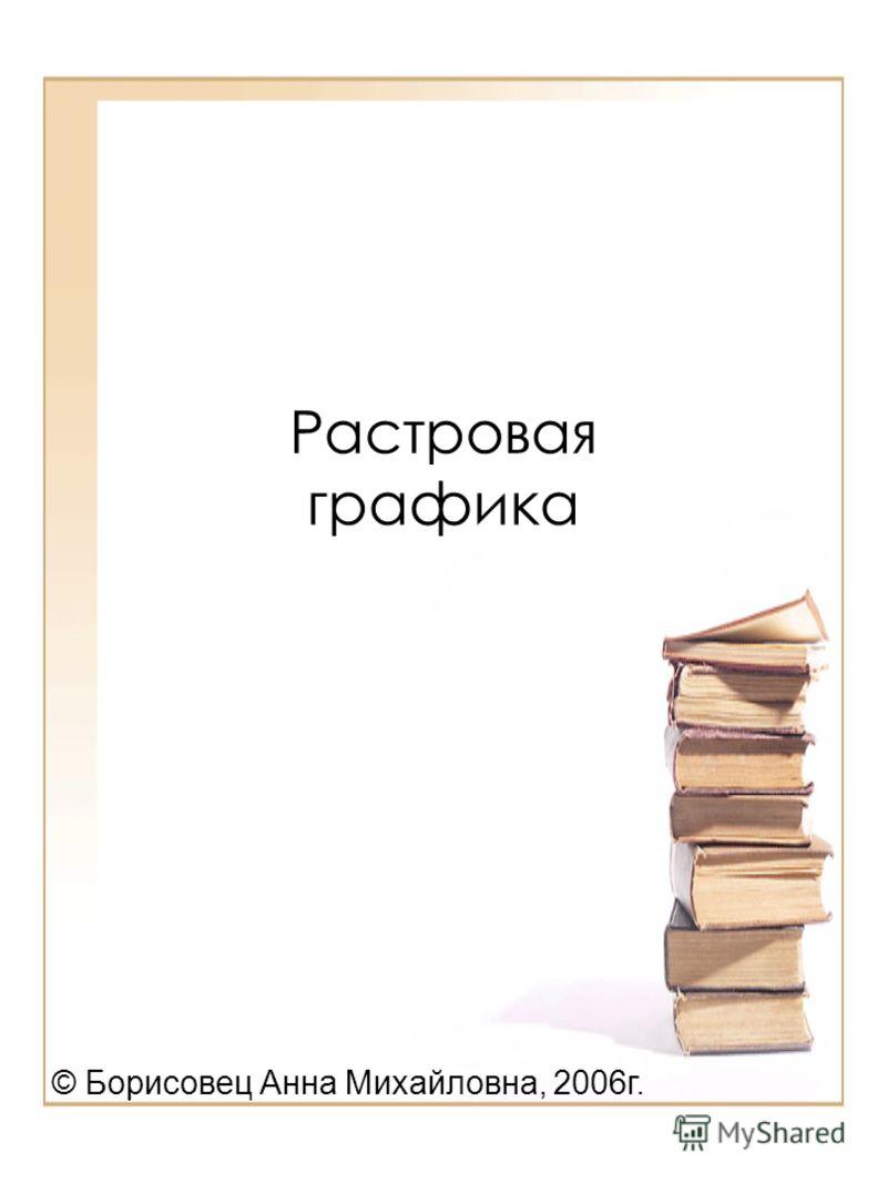 Растровая графика © Борисовец Анна Михайловна, 2006г.