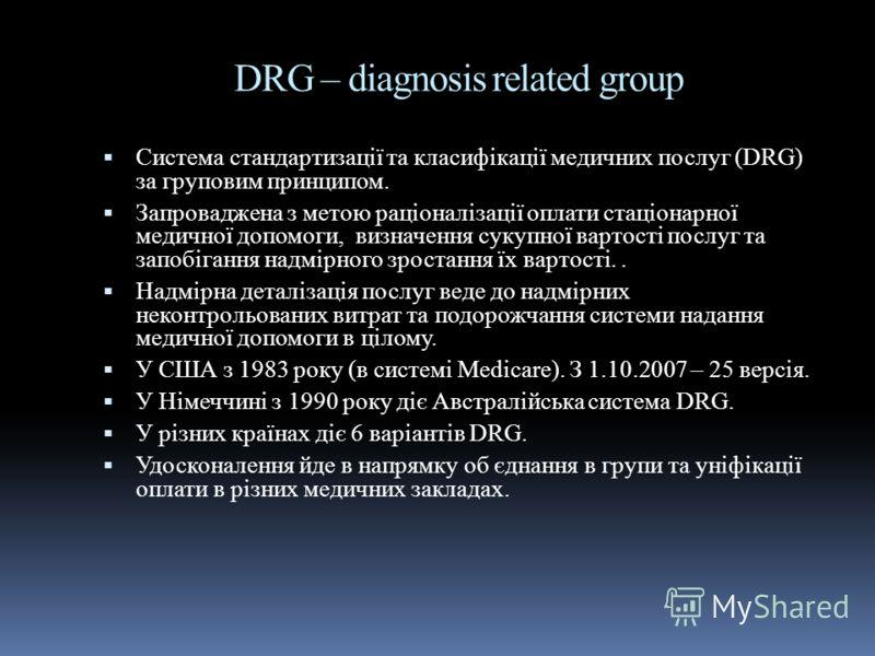DRG – diagnosis rеlated group Cистема стандартизації та класифікації медичних послуг (DRG) за груповим принципом. Запроваджена з метою раціоналізації оплати стаціонарної медичної допомоги, визначення сукупної вартості послуг та запобігання надмірного