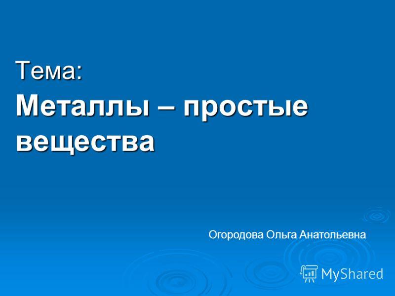 Тема: Металлы – простые вещества Огородова Ольга Анатольевна