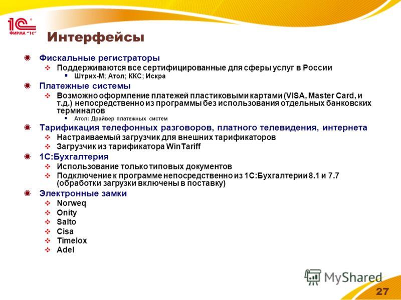 27 Интерфейсы Фискальные регистраторы Поддерживаются все сертифицированные для сферы услуг в России Штрих-М; Атол; ККС; Искра Платежные системы Возможно оформление платежей пластиковыми картами (VISA, Master Card, и т.д.) непосредственно из программы