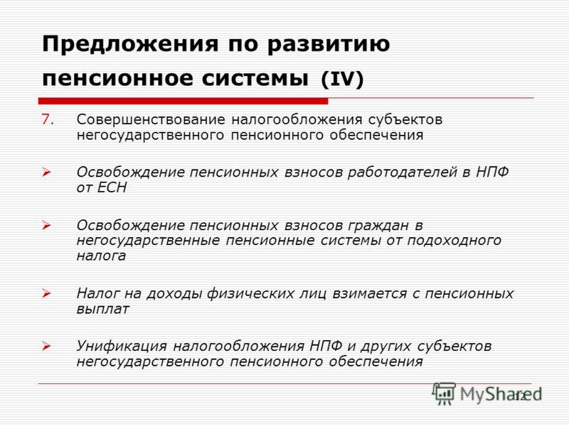 12 Предложения по развитию пенсионное системы (IV) 7.Совершенствование налогообложения субъектов негосударственного пенсионного обеспечения Освобождение пенсионных взносов работодателей в НПФ от ЕСН Освобождение пенсионных взносов граждан в негосудар