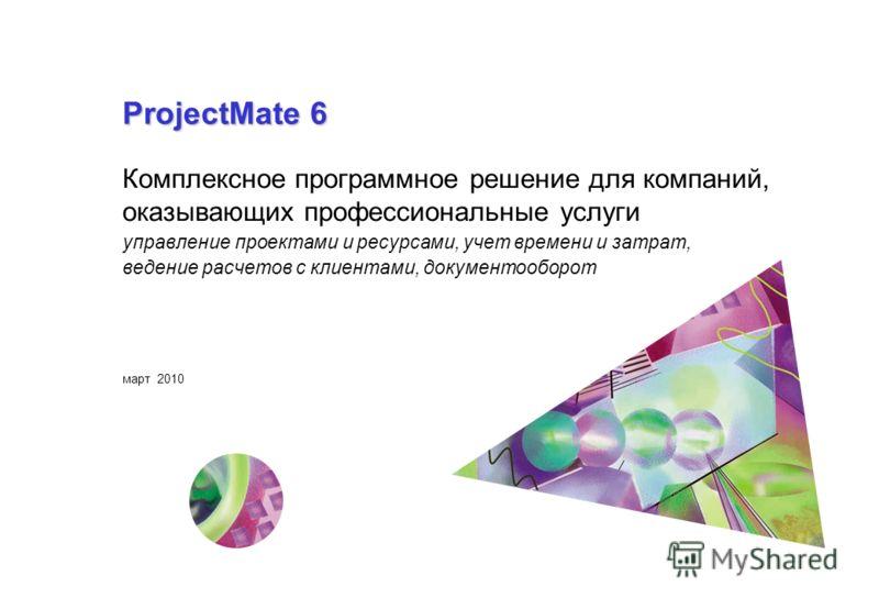 ProjectMate 6 Комплексное программное решение для компаний, оказывающих профессиональные услуги управление проектами и ресурсами, учет времени и затрат, ведение расчетов с клиентами, документооборот март 2010