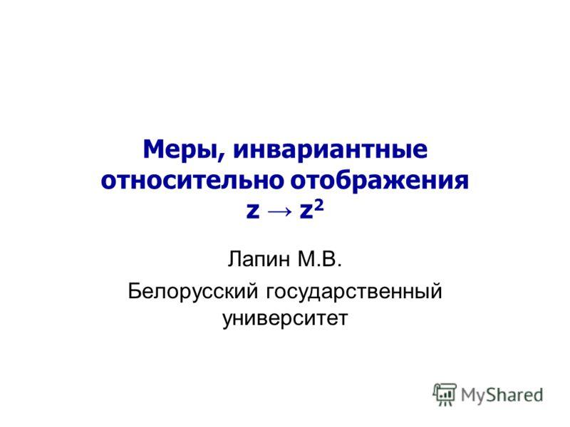 Меры, инвариантные относительно отображения z z 2 Лапин М.В. Белорусский государственный университет
