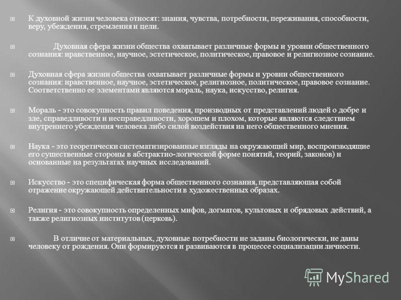 К духовной жизни человека относят : знания, чувства, потребности, переживания, способности, веру, убеждения, стремления и цели. Духовная сфера жизни общества охватывает различные формы и уровни общественного сознания : нравственное, научное, эстетиче