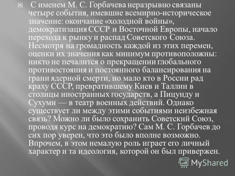 С именем М. С. Горбачева неразрывно связаны четыре события, имевшие всемирно - историческое значение : окончание « холодной войны », демократизация СССР и Восточной Европы, начало перехода к рынку и распад Советского Союза. Несмотря на громадность ка