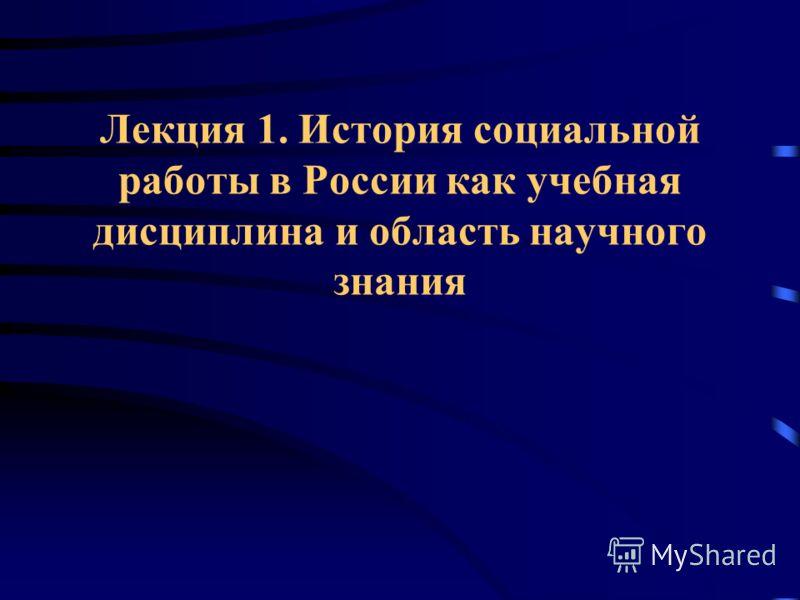 Лекция 1. История социальной работы в России как учебная дисциплина и область научного знания