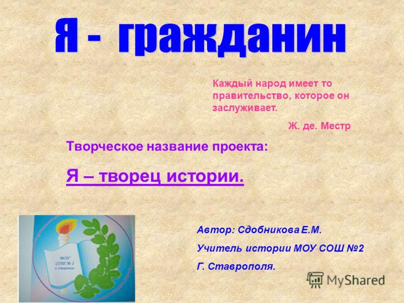 Каждый народ имеет то правительство, которое он заслуживает. Ж. де. Местр Автор: Сдобникова Е.М. Учитель истории МОУ СОШ 2 Г. Ставрополя. Творческое название проекта: Я – творец истории.