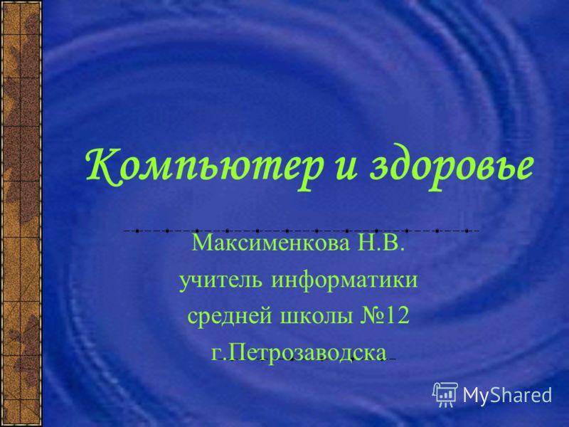 Компьютер и здоровье Максименкова Н.В. учитель информатики средней школы 12 г.Петрозаводска