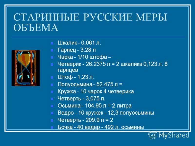 СТАРИННЫЕ РУССКИЕ МЕРЫ ОБЪЕМА Шкалик - 0,061 л. Гарнец - 3.28 л Чарка - 1/10 штофа – Четверик - 26.2375 л = 2 шкалика 0,123 л. 8 гарнцев Штоф - 1,23 л. Полуосьмина - 52.475 л = Кружка - 10 чарок 4 четверика Четверть - 3,075 л. Осьмина - 104.95 л = 2