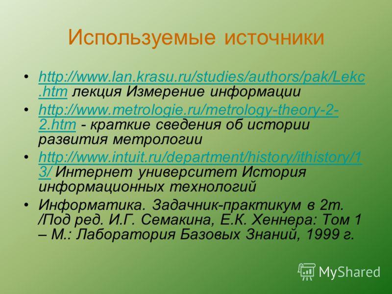 Используемые источники http://www.lan.krasu.ru/studies/authors/pak/Lekc.htm лекция Измерение информацииhttp://www.lan.krasu.ru/studies/authors/pak/Lekc.htm http://www.metrologie.ru/metrology-theory-2- 2.htm - краткие сведения об истории развития метр