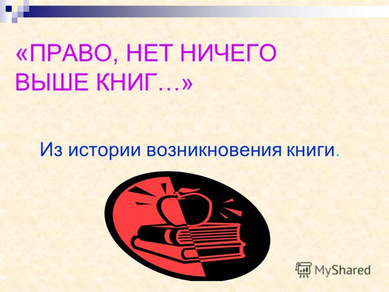 « ПРАВО, НЕТ НИЧЕГО ВЫШЕ КНИГ…» Из истории возникновения книги.
