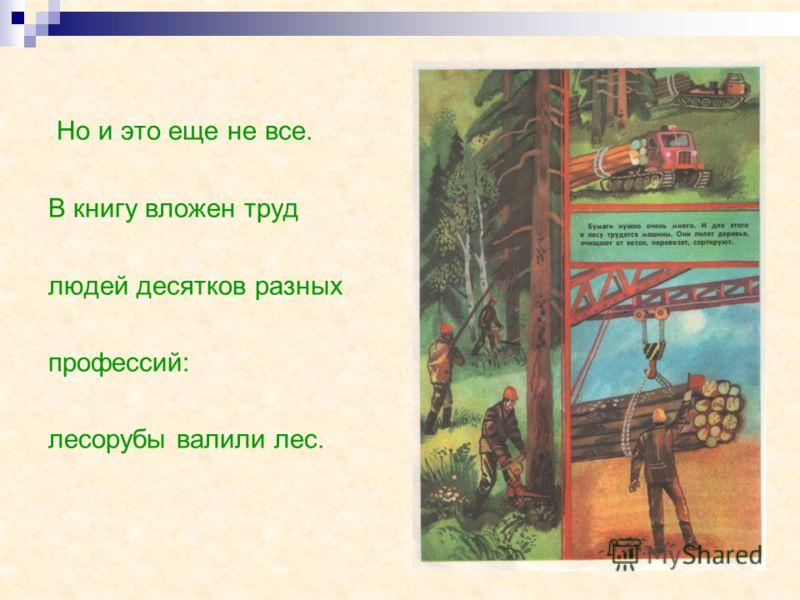 Но и это еще не все. В книгу вложен труд людей десятков разных профессий: лесорубы валили лес.