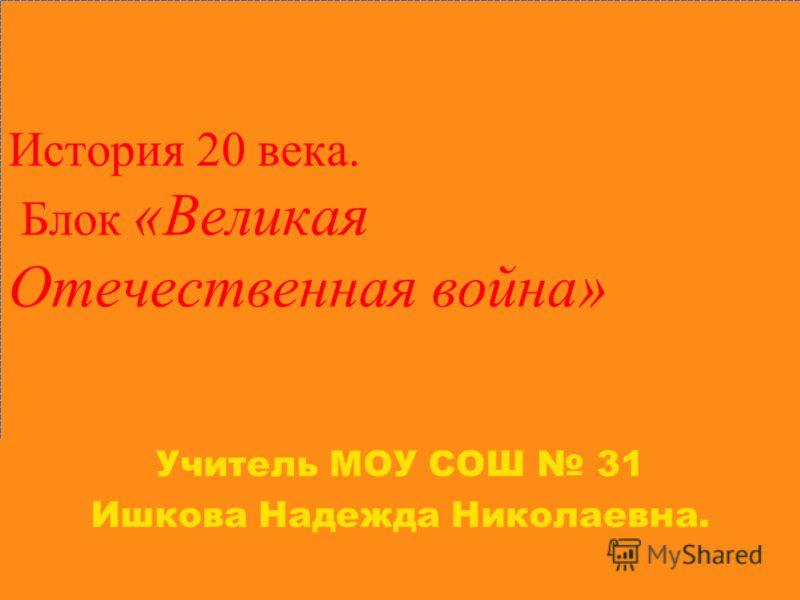 История 20 века. Блок «Великая Отечественная война» Учитель МОУ СОШ 31 Ишкова Надежда Николаевна.