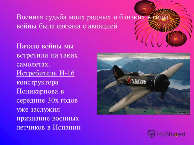 5 Военная судьба моих родных и близких в годы войны была связана с авиацией Начало войны мы встретили на таких самолетах. Истребитель И-16 конструктора Поликарпова в середине 30х годов уже заслужил признание военных летчиков в Испании