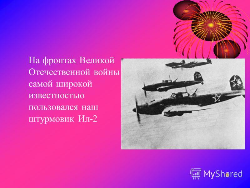 6 На фронтах Великой Отечественной войны самой широкой известностью пользовался наш штурмовик Ил-2