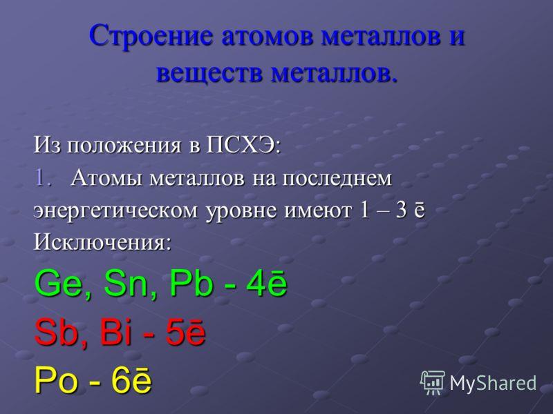 Строение атомов металлов и веществ металлов. Из положения в ПСХЭ: 1.Атомы металлов на последнем энергетическом уровне имеют 1 – 3 ē Исключения: Ge, Sn, Pb - 4ē Sb, Bi - 5ē Po - 6ē