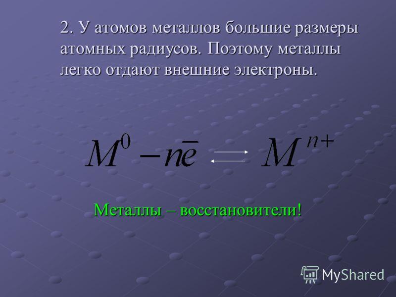 2. У атомов металлов большие размеры атомных радиусов. Поэтому металлы легко отдают внешние электроны. Металлы – восстановители!