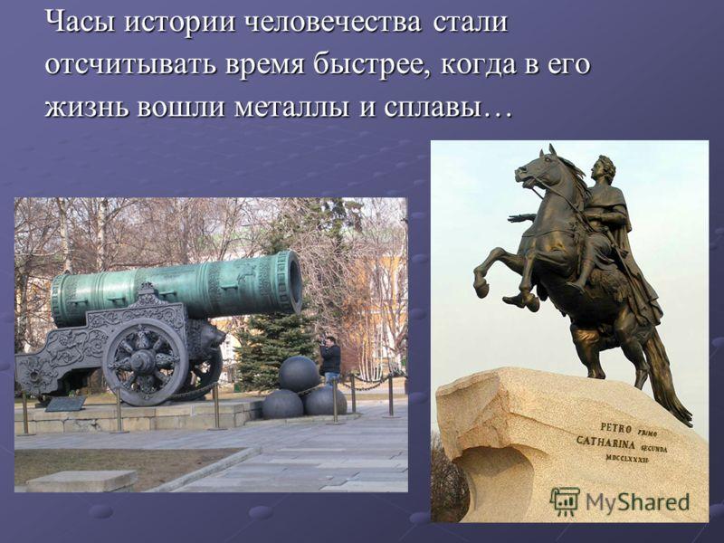 Часы истории человечества стали отсчитывать время быстрее, когда в его жизнь вошли металлы и сплавы…
