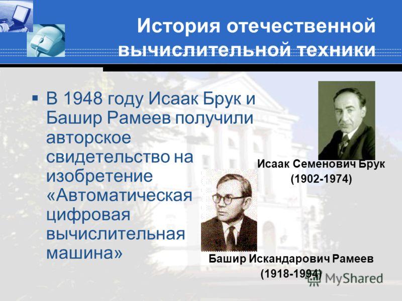 История отечественной вычислительной техники В 1948 году Исаак Брук и Башир Рамеев получили авторское свидетельство на изобретение «Автоматическая цифровая вычислительная машина» Исаак Семенович Брук (1902-1974) Башир Искандарович Рамеев (1918-1994)