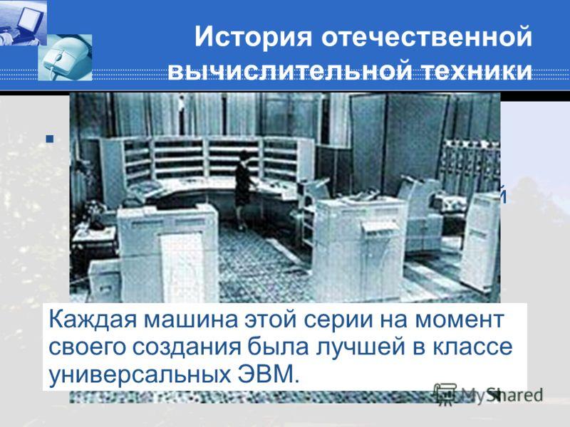 История отечественной вычислительной техники В 1953 году С.А.Лебедев стал директором московского Института точной механики и вычислительной техники и возглавил разработку серии знаменитых БЭСМ (больших электронных счетных машин): от БЭСМ-1 до БЭСМ-6