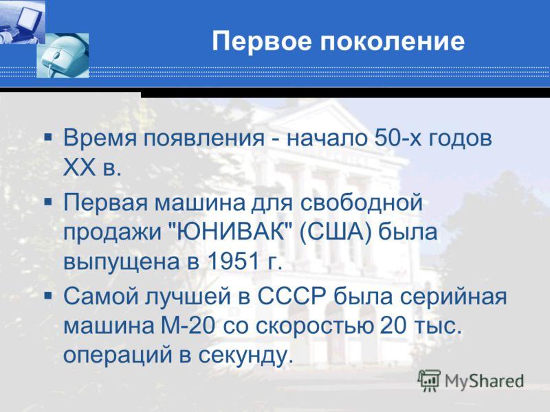 Первое поколение Время появления - начало 50-х годов XX в. Первая машина для свободной продажи ЮНИВАК (США) была выпущена в 1951 г. Самой лучшей в СССР была серийная машина М-20 со скоростью 20 тыс. операций в секунду.