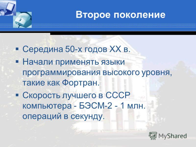 Второе поколение Середина 50-х годов XX в. Начали применять языки программирования высокого уровня, такие как Фортран. Скорость лучшего в СССР компьютера - БЭСМ-2 - 1 млн. операций в секунду.