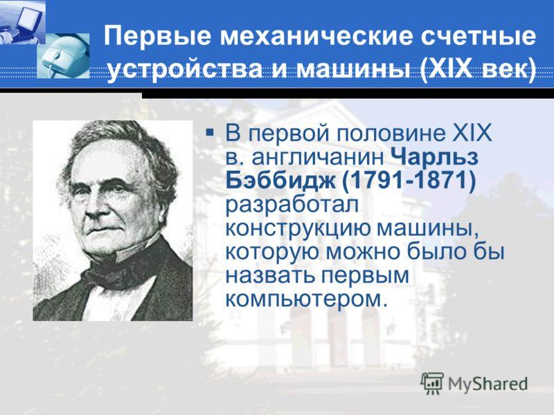Первые механические счетные устройства и машины (XIX век) В первой половине XIX в. англичанин Чарльз Бэббидж (1791-1871) разработал конструкцию машины, которую можно было бы назвать первым компьютером.