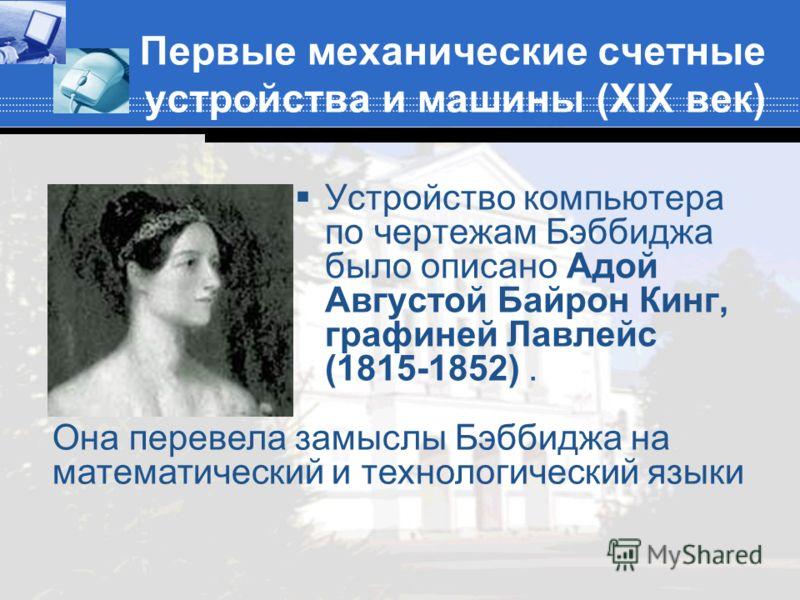 Первые механические счетные устройства и машины (XIX век) Устройство компьютера по чертежам Бэббиджа было описано Адой Августой Байрон Кинг, графиней Лавлейс (1815-1852). Она перевела замыслы Бэббиджа на математический и технологический языки