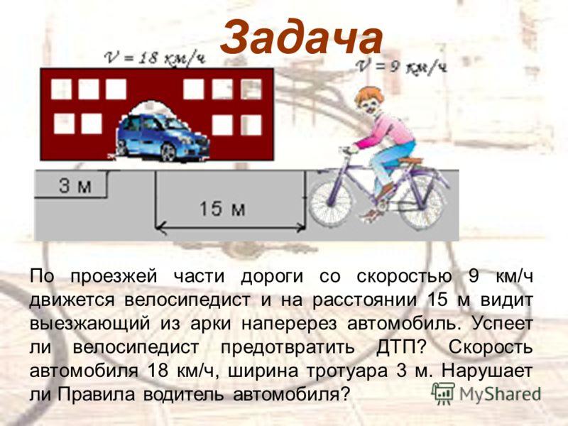 Задача По проезжей части дороги со скоростью 9 км/ч движется велосипедист и на расстоянии 15 м видит выезжающий из арки наперерез автомобиль. Успеет ли велосипедист предотвратить ДТП? Скорость автомобиля 18 км/ч, ширина тротуара 3 м. Нарушает ли Прав