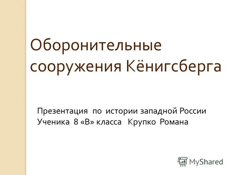 Оборонительные сооружения Кёнигсберга Презентация по истории западной России Ученика 8 « В » класса Крупко Романа